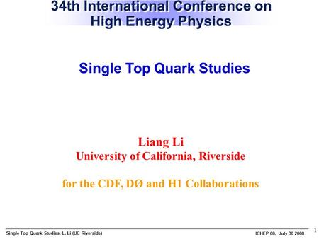 Single Top Quark Studies, L. Li (UC Riverside) ICHEP 08, July 30 2008 1 Liang Li University of California, Riverside for the CDF, DØ and H1 Collaborations.