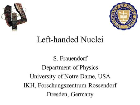 Left-handed Nuclei S. Frauendorf Department of Physics University of Notre Dame, USA IKH, Forschungszentrum Rossendorf Dresden, Germany.