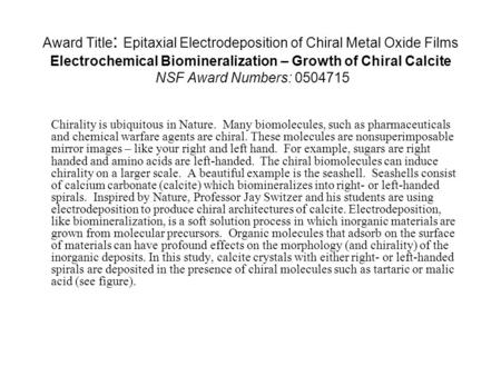 Award Title: Epitaxial Electrodeposition of Chiral Metal Oxide Films Electrochemical Biomineralization – Growth of Chiral Calcite NSF Award Numbers: 0504715.