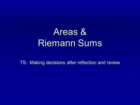 Areas & Riemann Sums TS: Making decisions after reflection and review.