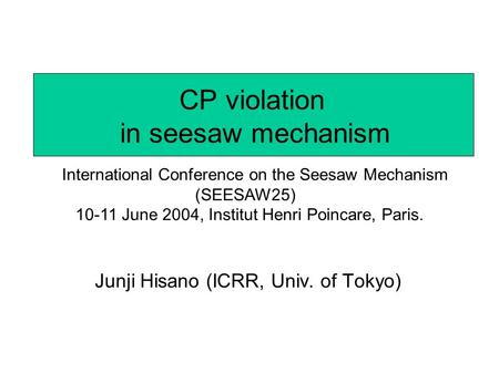 CP violation in seesaw mechanism Junji Hisano (ICRR, Univ. of Tokyo) International Conference on the Seesaw Mechanism (SEESAW25) 10-11 June 2004, Institut.