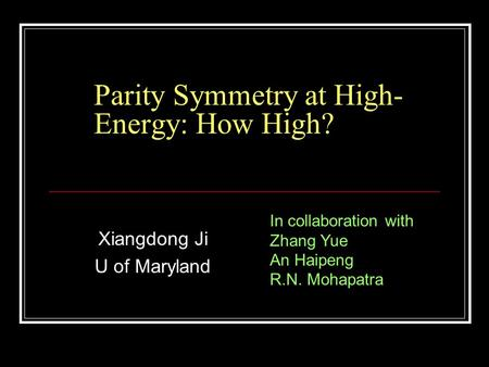 Parity Symmetry at High- Energy: How High? Xiangdong Ji U of Maryland In collaboration with Zhang Yue An Haipeng R.N. Mohapatra.