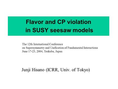 Flavor and CP violation in SUSY seesaw models Junji Hisano (ICRR, Univ. of Tokyo) The 12th International Conference on Supersymmetry and Unification of.