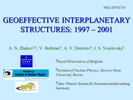 GEOEFFECTIVE INTERPLANETARY STRUCTURES: 1997 – 2001 A. N. Zhukov 1,2, V. Bothmer 3, A. V. Dmitriev 2, I. S. Veselovsky 2 1 Royal Observatory of Belgium.
