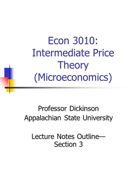 Econ 3010: Intermediate Price Theory (Microeconomics) Professor Dickinson Appalachian State University Lecture Notes Outline— Section 3.