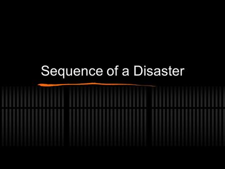Sequence of a Disaster. Period of Warning Warning signs of possible disaster occur People search for certainty, for some answers about these signs Some.