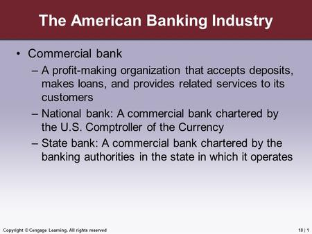 Copyright © Cengage Learning. All rights reserved The American Banking Industry Commercial bank –A profit-making organization that accepts deposits, makes.