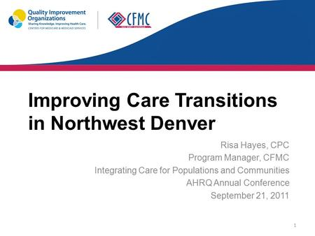 Improving Care Transitions in Northwest Denver Risa Hayes, CPC Program Manager, CFMC Integrating Care for Populations and Communities AHRQ Annual Conference.