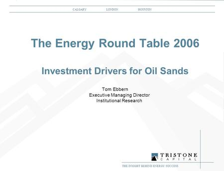 THE INSIGHT BEHIND ENERGY SUCCESS 1 CALGARY LONDON HOUSTON THE INSIGHT BEHIND ENERGY SUCCESS The Energy Round Table 2006 Investment Drivers for Oil Sands.