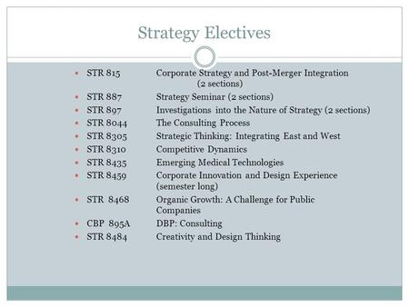 Strategy Electives STR 815Corporate Strategy and Post-Merger Integration (2 sections) STR 887Strategy Seminar (2 sections) STR 897Investigations into the.
