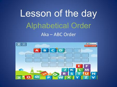 Lesson of the day Alphabetical Order Aka – ABC Order.