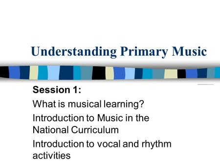 Understanding Primary Music Session 1: What is musical learning? Introduction to Music in the National Curriculum Introduction to vocal and rhythm activities.