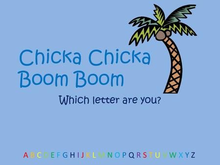 Chicka Chicka Boom Boom Which letter are you? A B C D E F G H I J K L M N O P Q R S T U V W X Y Z.