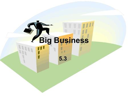 Big Business 5.3. The Rise of Big Business  By 1900 Big Business started to dominate  Factories  Warehouses  Distribution Facilities  By 1900 Big.