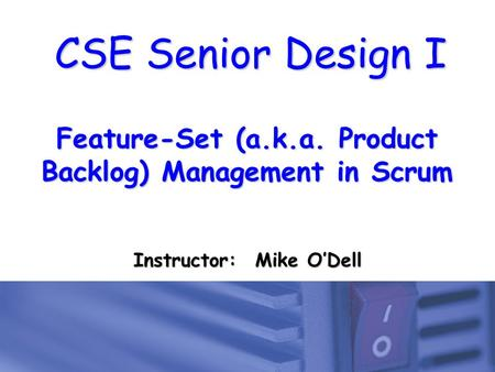 CSE Senior Design I Feature-Set (a.k.a. Product Backlog) Management in Scrum Instructor: Mike O'Dell.