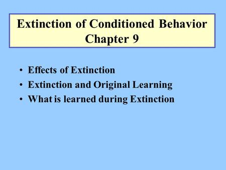 Extinction of Conditioned Behavior Chapter 9 Effects of Extinction Extinction and Original Learning What is learned during Extinction.