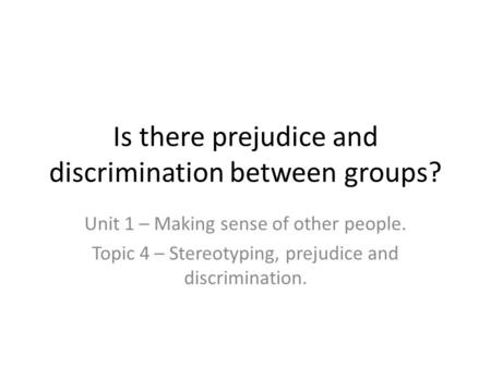 Is there prejudice and discrimination between groups? Unit 1 – Making sense of other people. Topic 4 – Stereotyping, prejudice and discrimination.