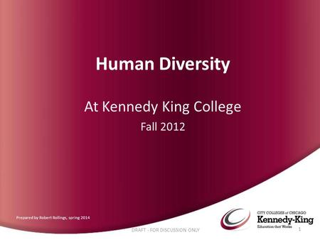 Human Diversity At Kennedy King College Fall 2012 DRAFT - FOR DISCUSSION ONLY 1 Prepared by Robert Rollings, spring 2014.