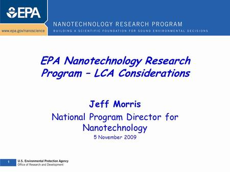 1 1 EPA Nanotechnology Research Program – LCA Considerations Jeff Morris National Program Director for Nanotechnology 5 November 2009.