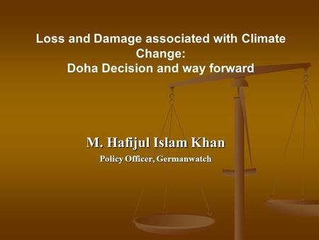Loss and Damage associated with Climate Change: Doha Decision and way forward M. Hafijul Islam Khan Policy Officer, Germanwatch.