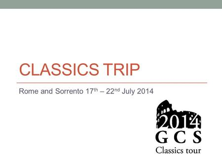 CLASSICS TRIP Rome and Sorrento 17 th – 22 nd July 2014.