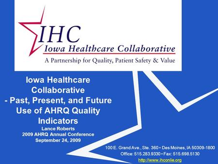 Iowa Healthcare Collaborative - Past, Present, and Future Use of AHRQ Quality Indicators Lance Roberts 2009 AHRQ Annual Conference September 24, 2009 100.