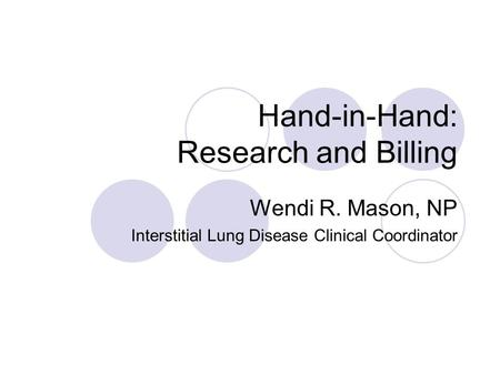 Hand-in-Hand: Research and Billing Wendi R. Mason, NP Interstitial Lung Disease Clinical Coordinator.