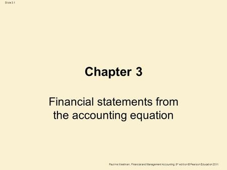 Slide 3.1 Pauline Weetman, Financial and Management Accounting, 5 th edition © Pearson Education 2011 Chapter 3 Financial statements from the accounting.