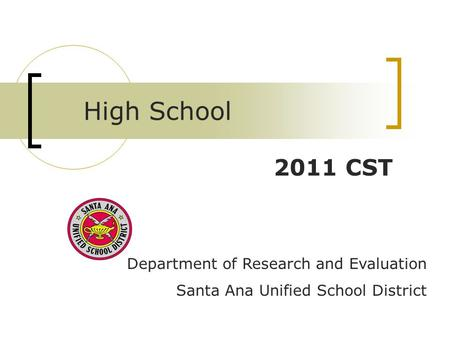 Department of Research and Evaluation Santa Ana Unified School District 2011 CST High School.