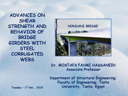 ADVANCES ON SHEAR STRENGTH AND BEHAVIOR OF BRIDGE GIRDERS WITH STEEL CORRUGATED WEBS Dr. MOSTAFA FAHMI HASSANEIN Associate Professor Department of Structural.