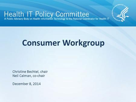Draft – discussion only Consumer Workgroup Christine Bechtel, chair Neil Calman, co-chair December 8, 2014.