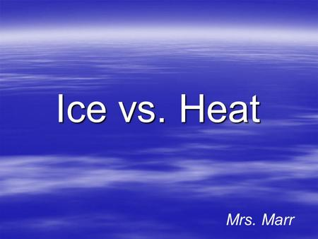 Ice vs. Heat Mrs. Marr Topics of Discussion Ice vs. Heat Therapy (Cryo vs. Thermo)