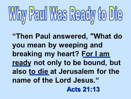 "Acts 21:13 ""Then Paul answered, What do you mean by weeping and breaking my heart? For I am ready not only to be bound, but also to die at Jerusalem for."