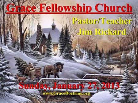 Grace Fellowship Church Pastor/Teacher Jim Rickard www.GraceDoctrine.org Sunday, January 27, 2013.