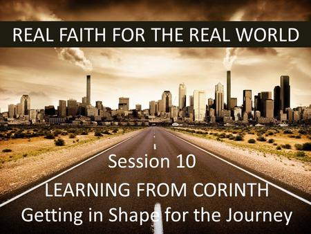 REAL FAITH FOR THE REAL WORLD LEARNING FROM CORINTH Getting in Shape for the Journey Session 10.