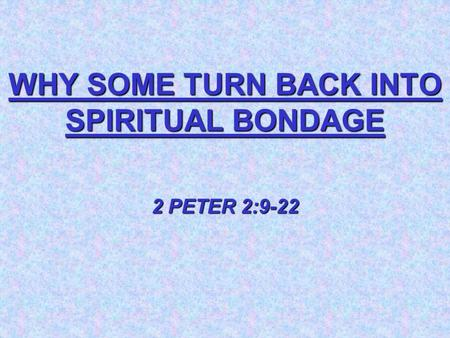 WHY SOME TURN BACK INTO SPIRITUAL BONDAGE 2 PETER 2:9-22.