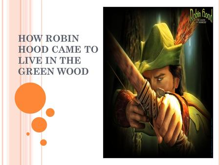 HOW ROBIN HOOD CAME TO LIVE IN THE GREEN WOOD. Very many years ago there ruled over England a king, who was called Richard Cœur de Lion. But more than.