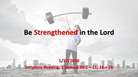 Be Strengthened in the Lord 1/17/2016 Scripture Reading: 1 Samuel 30:1 – 11; 16 – 19.