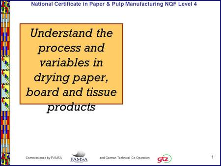 1 Commissioned by PAMSA and German Technical Co-Operation National Certificate in Paper & Pulp Manufacturing NQF Level 4 Understand the process and variables.