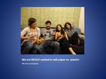 We are REALLY excited to talk paper vs. plastic! We love packaging!