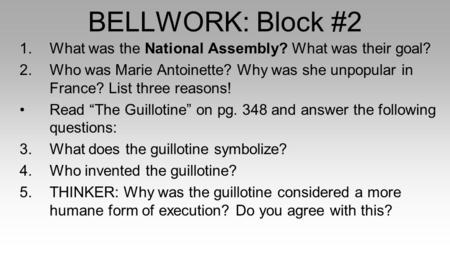 BELLWORK: Block #2 1.What was the National Assembly? What was their goal? 2.Who was Marie Antoinette? Why was she unpopular in France? List three reasons!