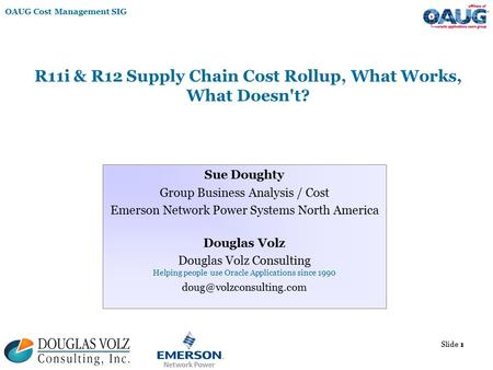 OAUG Cost Management SIG Slide 1 R11i & R12 Supply Chain Cost Rollup, What Works, What Doesn't? Sue Doughty Group Business Analysis / Cost Emerson Network.