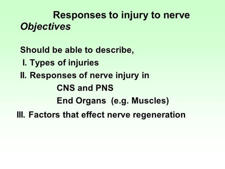 Responses to injury to nerve Objectives Should be able to describe, I. Types of injuries II. Responses of nerve injury in CNS and PNS End Organs (e.g.