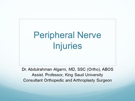 Peripheral Nerve Injuries Dr. Abdulrahman Algarni, MD, SSC (Ortho), ABOS Assist. Professor, King Saud University Consultant Orthopedic and Arthroplasty.
