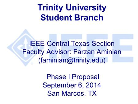Trinity University Student Branch IEEE Central Texas Section Faculty Advisor: Farzan Aminian Phase I Proposal September 6, 2014.
