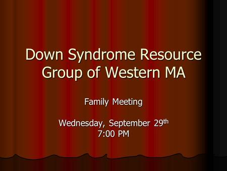 Down Syndrome Resource Group of Western MA Family Meeting Wednesday, September 29 th 7:00 PM.