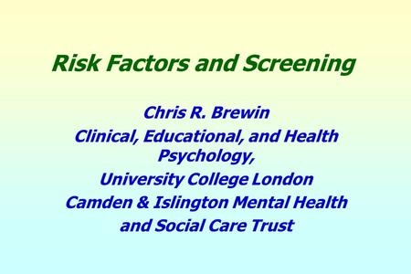 Risk Factors and Screening Chris R. Brewin Clinical, Educational, and Health Psychology, University College London Camden & Islington Mental Health and.