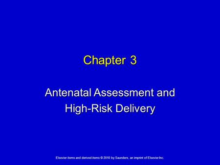 1 Elsevier items and derived items © 2010 by Saunders, an imprint of Elsevier Inc. Chapter 3 Antenatal Assessment and High-Risk Delivery.