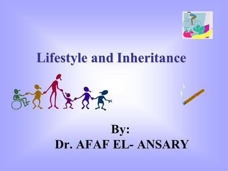 By: Dr. AFAF EL- ANSARY Lifestyle and Inheritance.