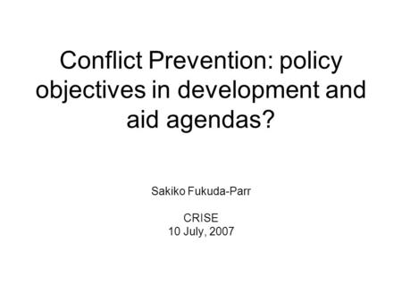 Conflict Prevention: policy objectives in development and aid agendas? Sakiko Fukuda-Parr CRISE 10 July, 2007.